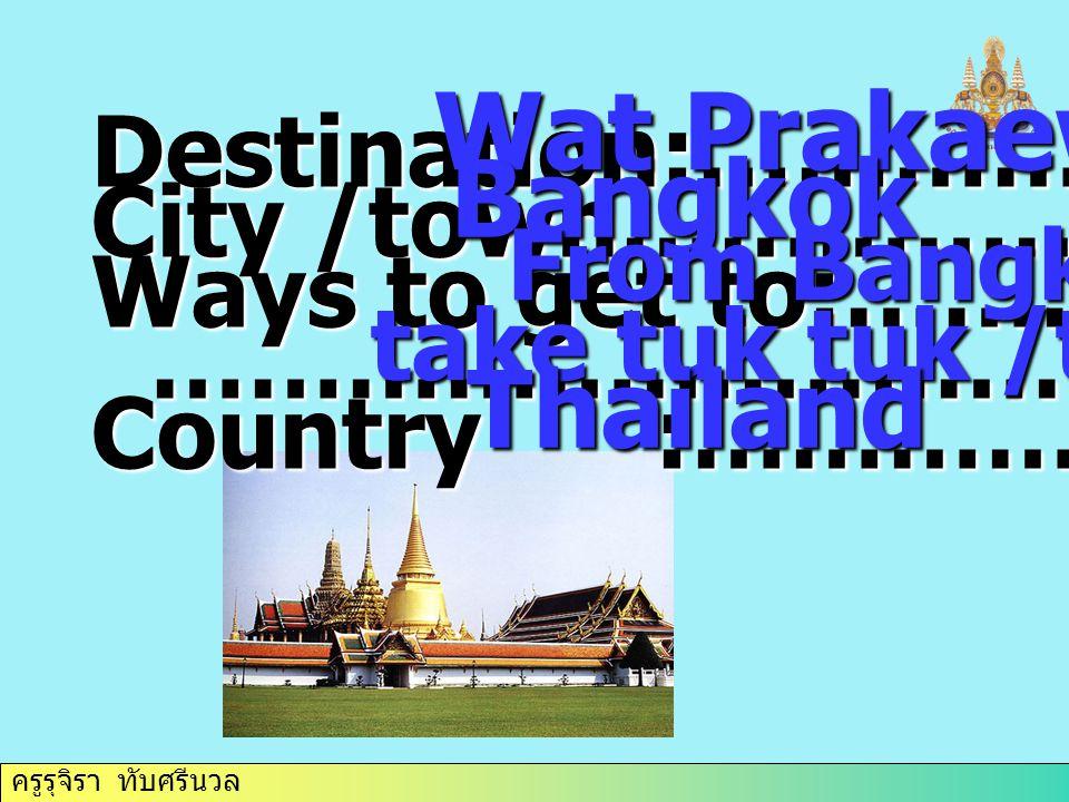 ครูรุจิรา ทับศรีนวล Destination:……………. City /town………………. Ways to get to:……………….. …………………………… …………………………… Country :……………. Wat Prakaew Wat Prakaew Bangk