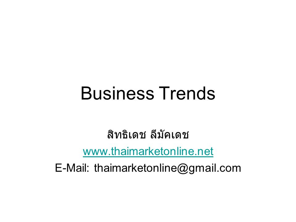Business Trends สิทธิเดช ลีมัคเดช www.thaimarketonline.net E-Mail: thaimarketonline@gmail.com