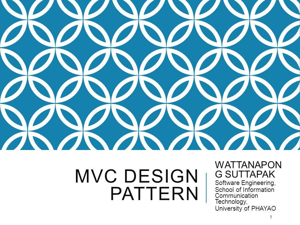 MVC DESIGN PATTERN WATTANAPON G SUTTAPAK Software Engineering, School of Information Communication Technology, University of PHAYAO 1