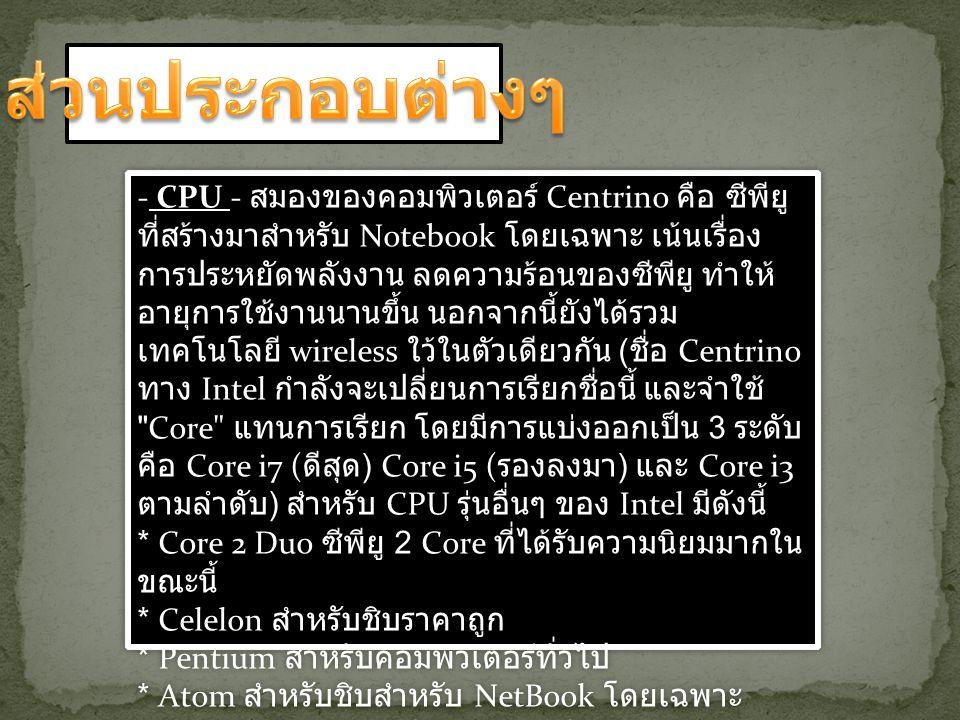 - CPU - สมองของคอมพิวเตอร์ Centrino คือ ซีพียู ที่สร้างมาสำหรับ Notebook โดยเฉพาะ เน้นเรื่อง การประหยัดพลังงาน ลดความร้อนของซีพียู ทำให้ อายุการใช้งาน