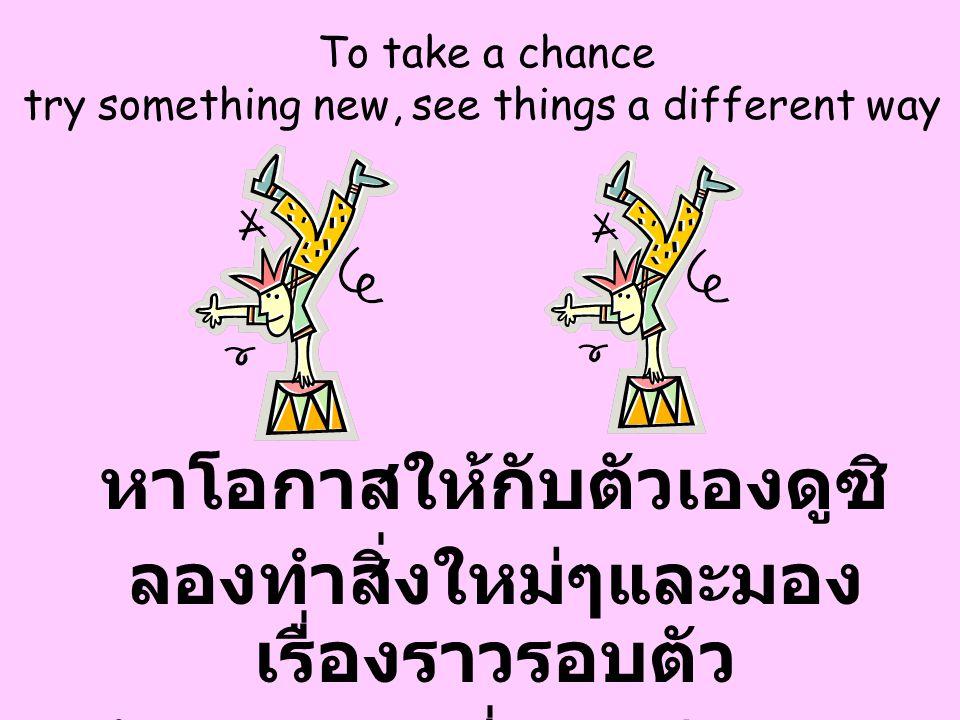 To take a chance try something new, see things a different way หาโอกาสให้กับตัวเองดูซิ ลองทำสิ่งใหม่ๆและมอง เรื่องราวรอบตัว ด้วยมุมมองที่แตกต่างจาก เด
