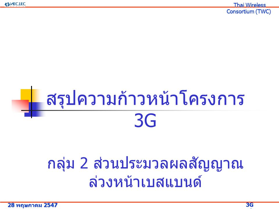 สรุปความก้าวหน้าโครงการ 3G กลุ่ม 2 ส่วนประมวลผลสัญญาณ ล่วงหน้าเบสแบนด์ 28 พฤษภาคม 2547 3G Research Project 3G Research Project Thai Wireless Consortium (TWC) Thai Wireless Consortium (TWC)
