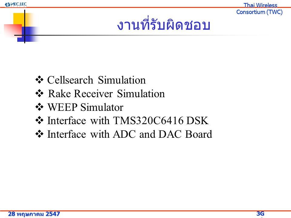 งานที่รับผิดชอบ  Cellsearch Simulation  Rake Receiver Simulation  WEEP Simulator  Interface with TMS320C6416 DSK  Interface with ADC and DAC Board 28 พฤษภาคม 2547 3G Research Project 3G Research Project Thai Wireless Consortium (TWC) Thai Wireless Consortium (TWC)