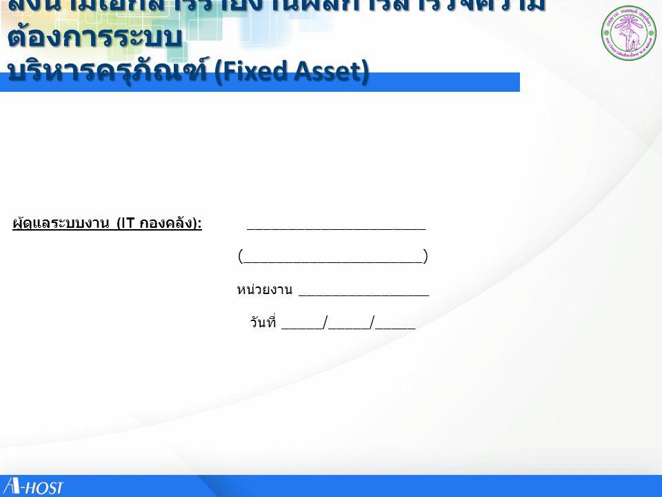 ลงนามเอกสารรายงานผลการสำรวจความ ต้องการระบบ บริหารครุภัณฑ์ (Fixed Asset) ผู้ดูแลระบบงาน (IT กองคลัง ): ______________________ (______________________)