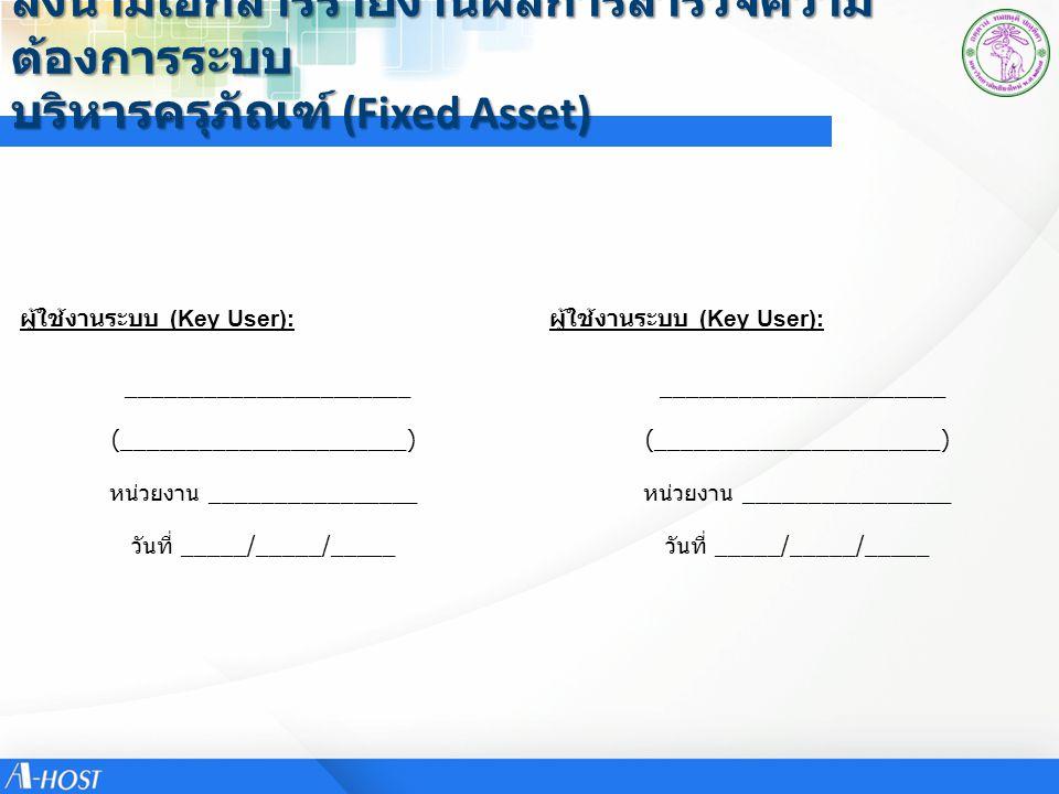 ลงนามเอกสารรายงานผลการสำรวจความ ต้องการระบบ บริหารครุภัณฑ์ (Fixed Asset) ผู้ใช้งานระบบ (Key User): ______________________ ผู้ใช้งานระบบ (Key User): (_