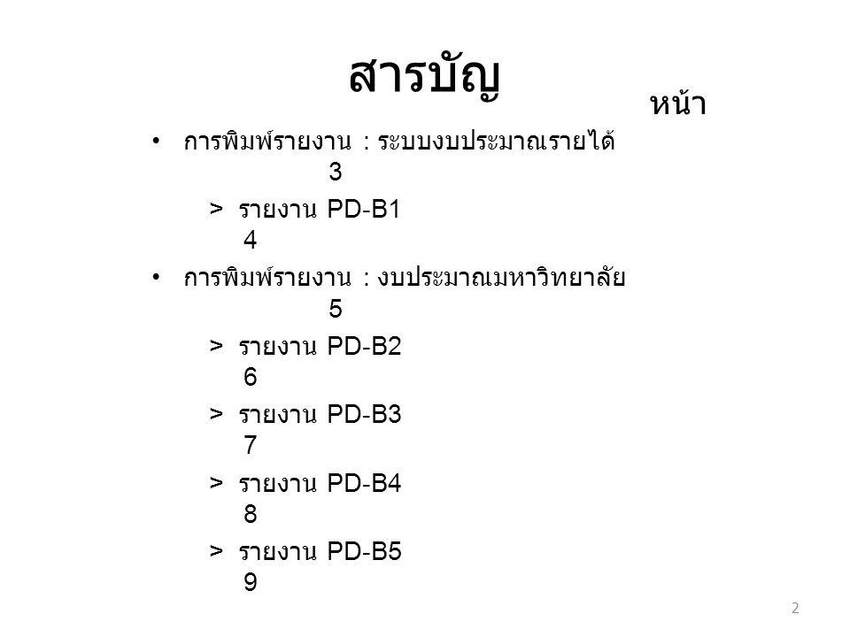 สารบัญ การพิมพ์รายงาน : ระบบงบประมาณรายได้ 3 > รายงาน PD-B1 4 การพิมพ์รายงาน : งบประมาณมหาวิทยาลัย 5 > รายงาน PD-B2 6 > รายงาน PD-B3 7 > รายงาน PD-B4 8 > รายงาน PD-B5 9 2 หน้า