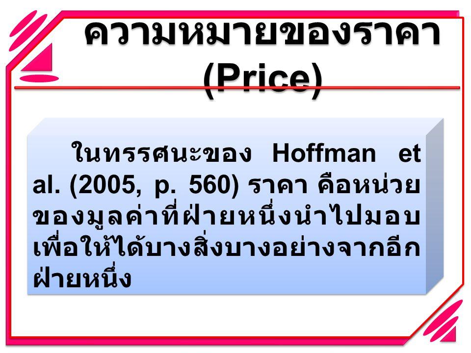 ความหมายของราคา (Price) ในทรรศนะของ Hoffman et al. (2005, p. 560) ราคา คือหน่วย ของมูลค่าที่ฝ่ายหนึ่งนำไปมอบ เพื่อให้ได้บางสิ่งบางอย่างจากอีก ฝ่ายหนึ่