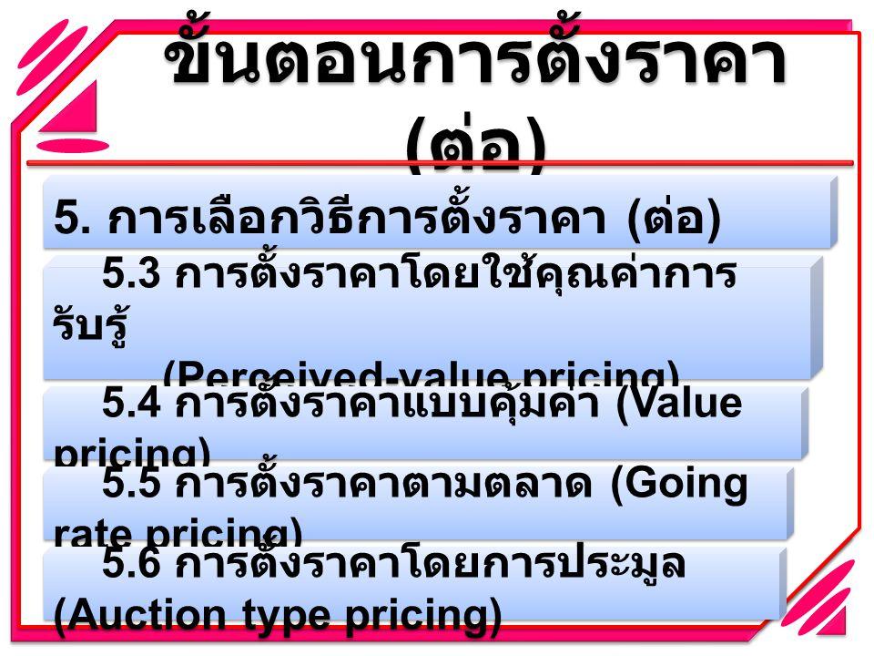 ขั้นตอนการตั้งราคา ( ต่อ ) 5. การเลือกวิธีการตั้งราคา ( ต่อ ) 5.3 การตั้งราคาโดยใช้คุณค่าการ รับรู้ (Perceived-value pricing) 5.4 การตั้งราคาแบบคุ้มค่