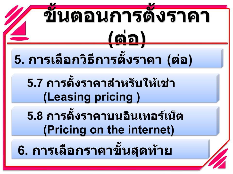 ขั้นตอนการตั้งราคา ( ต่อ ) 5. การเลือกวิธีการตั้งราคา ( ต่อ ) 5.7 การตั้งราคาสำหรับให้เช่า (Leasing pricing ) 5.8 การตั้งราคาบนอินเทอร์เน็ต (Pricing o