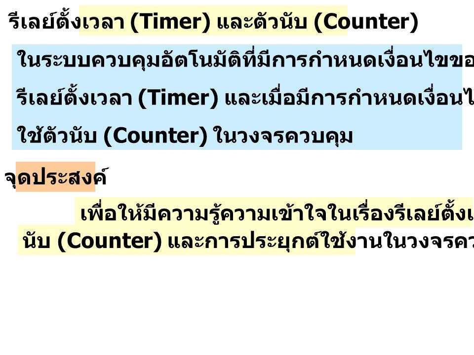 รีเลย์ตั้งเวลา (Timer) และตัวนับ (Counter) ในระบบควบคุมอัตโนมัติที่มีการกำหนดเงื่อนไขของเวลาจึงต้องมีการใช้ รีเลย์ตั้งเวลา (Timer) และเมื่อมีการกำหนดเงื่อนไขการนับจึงต้องมีการ ใช้ตัวนับ (Counter) ในวงจรควบคุม จุดประสงค์ เพื่อให้มีความรู้ความเข้าใจในเรื่องรีเลย์ตั้งเวลา (Timer) และตัว นับ (Counter) และการประยุกต์ใช้งานในวงจรควบคุม