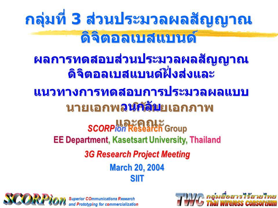Superior COmmunications Research and Prototyping for commercialization นายเอกพล หิรัณยเอกภาพ และคณะ กลุ่มที่ 3 ส่วนประมวลผลสัญญาณ ดิจิตอลเบสแบนด์ SCORPion Research Group EE Department, Kasetsart University, Thailand 3G Research Project Meeting March 20, 2004 SIIT ผลการทดสอบส่วนประมวลผลสัญญาณ ดิจิตอลเบสแบนด์ฝั่งส่งและ แนวทางการทดสอบการประมวลผลแบบ วนกลับ