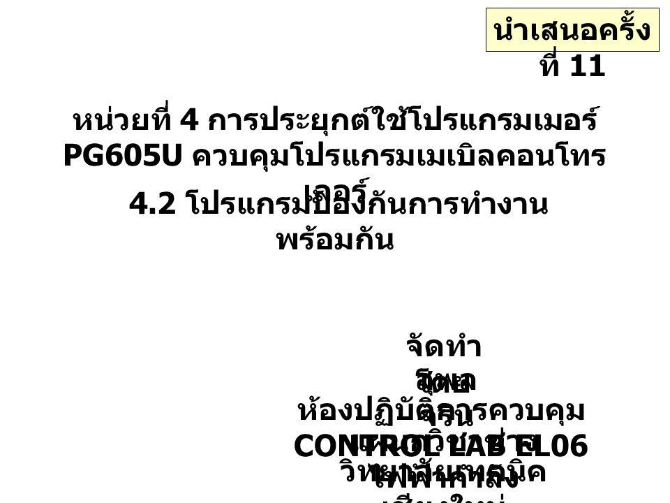 หน่วยที่ 4 การประยุกต์ใช้โปรแกรมเมอร์ PG605U ควบคุมโปรแกรมเมเบิลคอนโทร เลอร์ 4.2 โปรแกรมป้องกันการทำงาน พร้อมกัน จัดทำ โดย สุพล จริน ห้องปฏิบัติการควบคุม CONTROL LAB EL06 แผนกวิชาช่าง ไฟฟ้ากำลัง วิทยาลัยเทคนิค เชียงใหม่ นำเสนอครั้ง ที่ 11