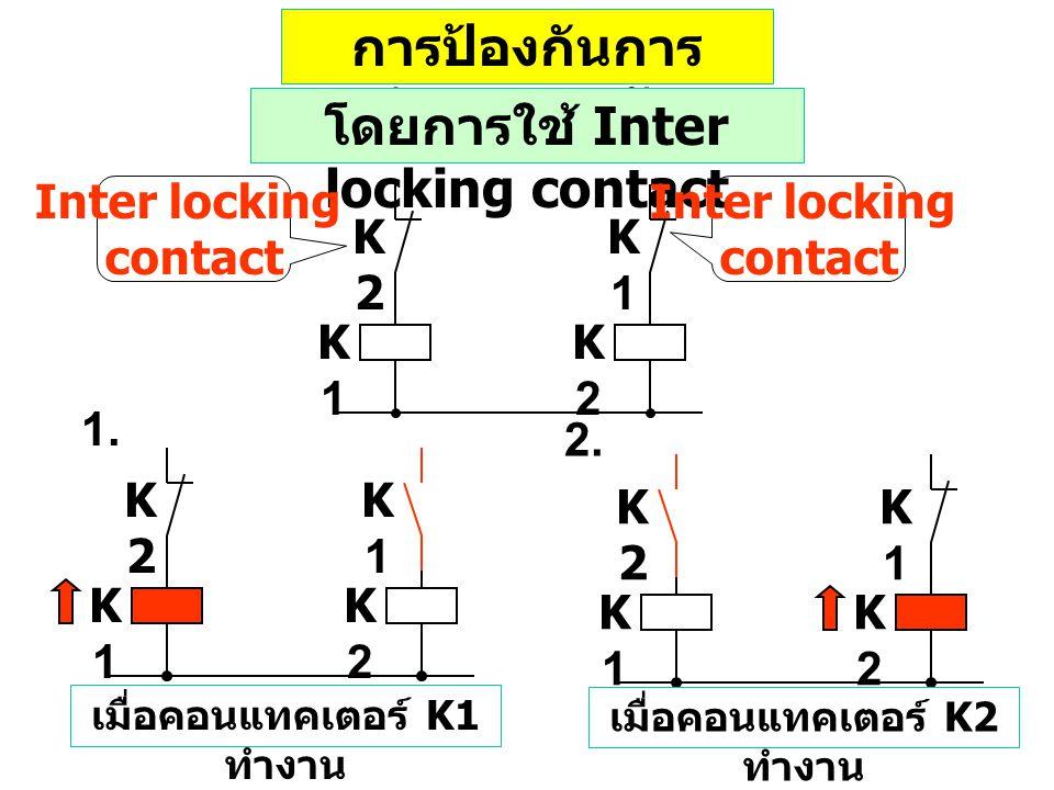 การป้องกันการ ทำงานตรงกัน K1K1 K2K2 K1K1 K2K2 โดยการใช้ Inter locking contact Inter locking contact Inter locking contact K1K1 K2K2 K1K1 K2K2 2.