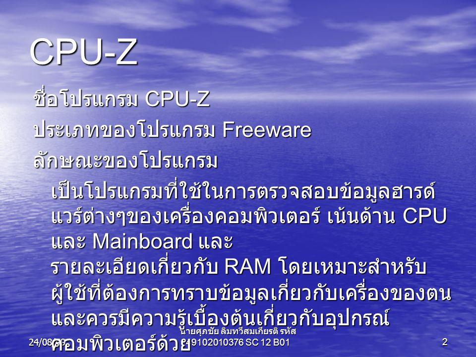 24/08/49 นายศุภชัย ลิมทวีสมเกียรติ รหัส 49102010376 SC 12 B012 CPU-Z ชื่อโปรแกรม CPU-Z ประเภทของโปรแกรม Freeware ลักษณะของโปรแกรม เป็นโปรแกรมที่ใช้ในการตรวจสอบข้อมูลฮารด์ แวร์ต่างๆของเครื่องคอมพิวเตอร์ เน้นด้าน CPU และ Mainboard และ รายละเอียดเกี่ยวกับ RAM โดยเหมาะสำหรับ ผู้ใช้ที่ต้องการทราบข้อมูลเกี่ยวกับเครื่องของตน และควรมีความรู้เบื้องต้นเกี่ยวกับอุปกรณ์ คอมพิวเตอร์ด้วย