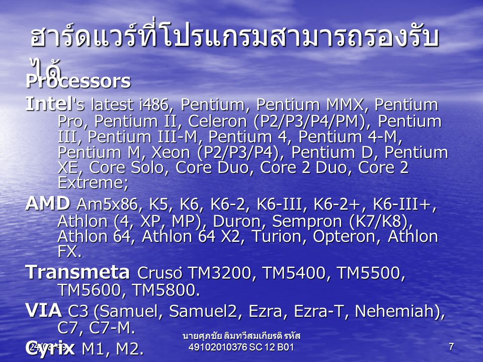 24/08/49 นายศุภชัย ลิมทวีสมเกียรติ รหัส 49102010376 SC 12 B017 ฮาร์ดแวร์ที่โปรแกรมสามารถรองรับ ได้ Processors Intel s latest i486, Pentium, Pentium MMX, Pentium Pro, Pentium II, Celeron (P2/P3/P4/PM), Pentium III, Pentium III-M, Pentium 4, Pentium 4-M, Pentium M, Xeon (P2/P3/P4), Pentium D, Pentium XE, Core Solo, Core Duo, Core 2 Duo, Core 2 Extreme; AMD Am5x86, K5, K6, K6-2, K6-III, K6-2+, K6-III+, Athlon (4, XP, MP), Duron, Sempron (K7/K8), Athlon 64, Athlon 64 X2, Turion, Opteron, Athlon FX.