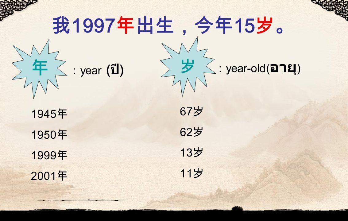 我 1997 年出生,今年 15 岁。 年 : year ( ปี ) 1945 年 1950 年 1999 年 2001 年 岁 : year-old( อายุ ) 67 岁 62 岁 13 岁 11 岁