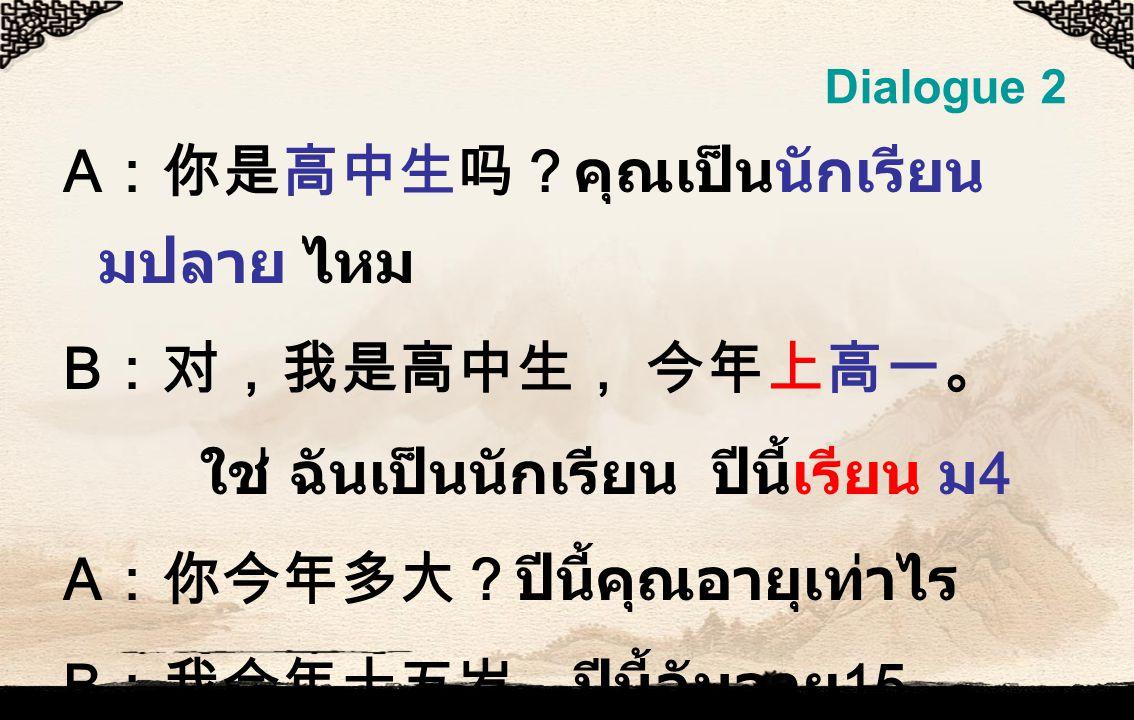 Dialogue 2 A :你是高中生吗?คุณเป็นนักเรียน มปลาย ไหม B :对,我是高中生, 今年上高一。 ใช่ ฉันเป็นนักเรียน ปีนี้เรียน ม 4 A :你今年多大?ปีนี้คุณอายุเท่าไร B :我今年十五岁。ปีนี้ฉันอายุ 15
