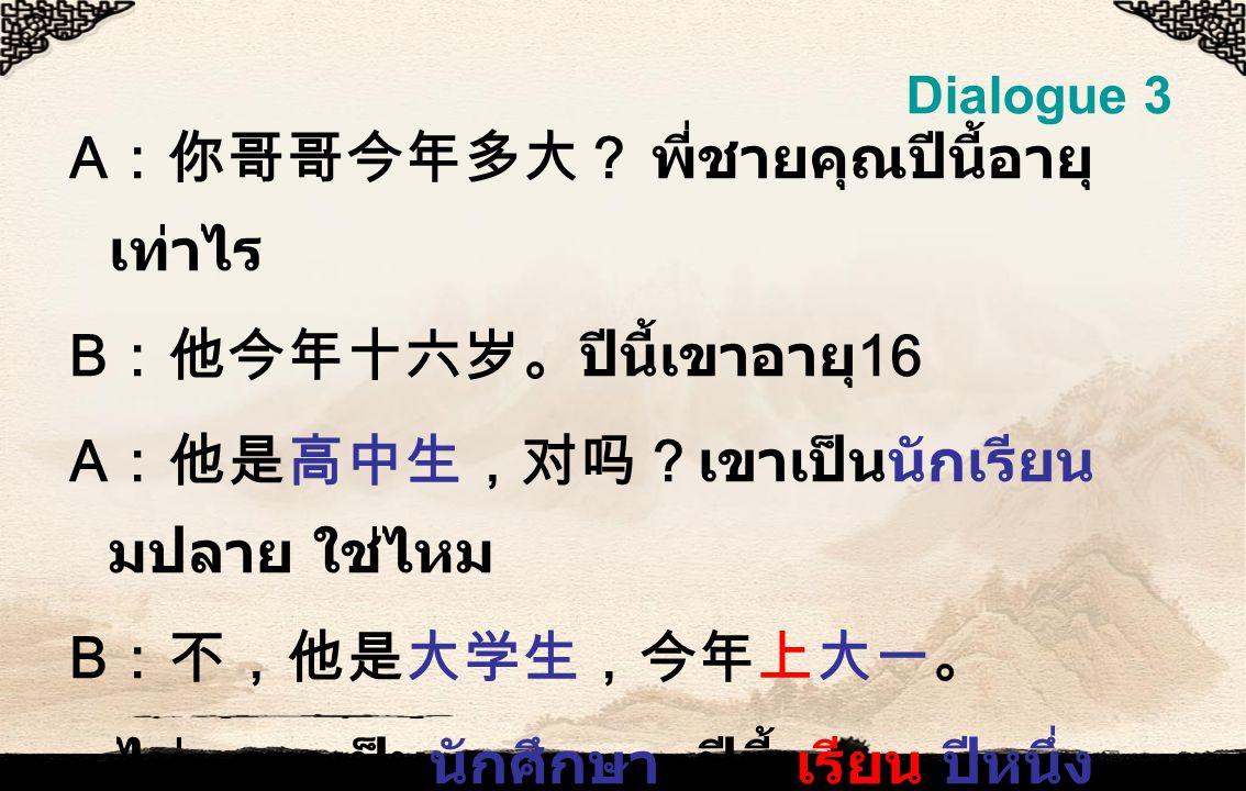 Dialogue 3 A :你哥哥今年多大? พี่ชายคุณปีนี้อายุ เท่าไร B :他今年十六岁。ปีนี้เขาอายุ 16 A :他是高中生,对吗?เขาเป็นนักเรียน มปลาย ใช่ไหม B :不,他是大学生,今年上大一。 ไม่ เขาเป็นนักศึกษา ปีนี้ เรียน ปีหนึ่ง A :他真聪明!เขาฉลาดจริง