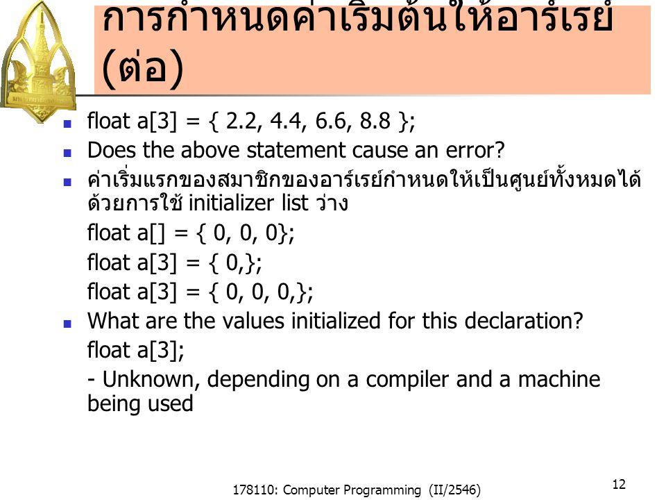 178110: Computer Programming (II/2546) 12 การกำหนดค่าเริ่มต้นให้อาร์เรย์ ( ต่อ ) float a[3] = { 2.2, 4.4, 6.6, 8.8 }; Does the above statement cause an error.