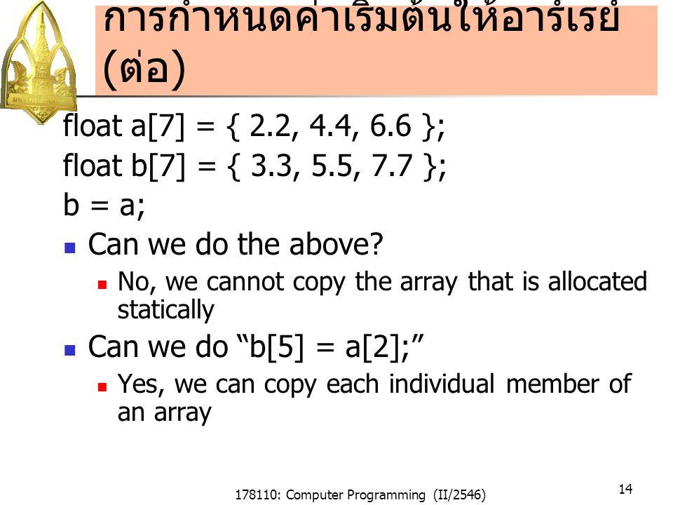 178110: Computer Programming (II/2546) 14 การกำหนดค่าเริ่มต้นให้อาร์เรย์ ( ต่อ ) float a[7] = { 2.2, 4.4, 6.6 }; float b[7] = { 3.3, 5.5, 7.7 }; b = a; Can we do the above.