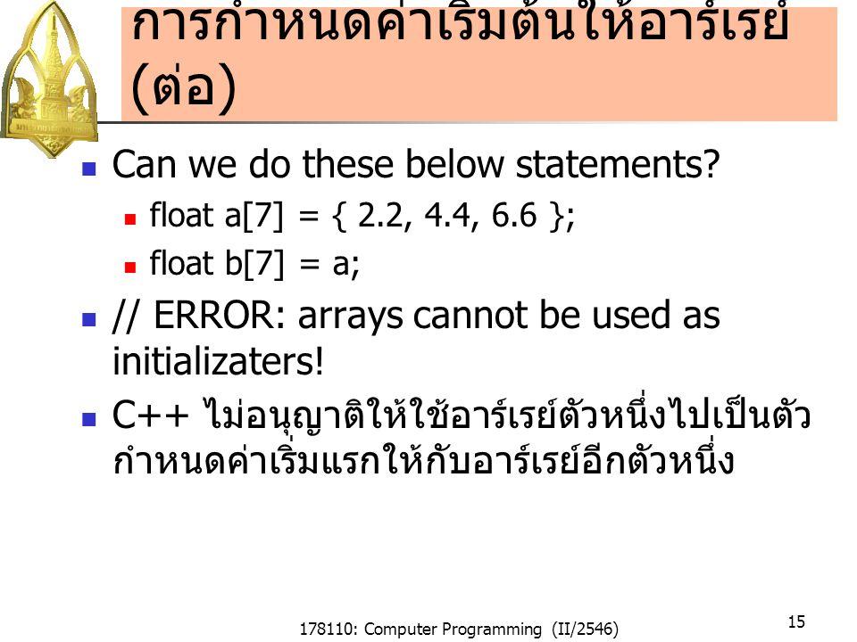 178110: Computer Programming (II/2546) 15 การกำหนดค่าเริ่มต้นให้อาร์เรย์ ( ต่อ ) Can we do these below statements.