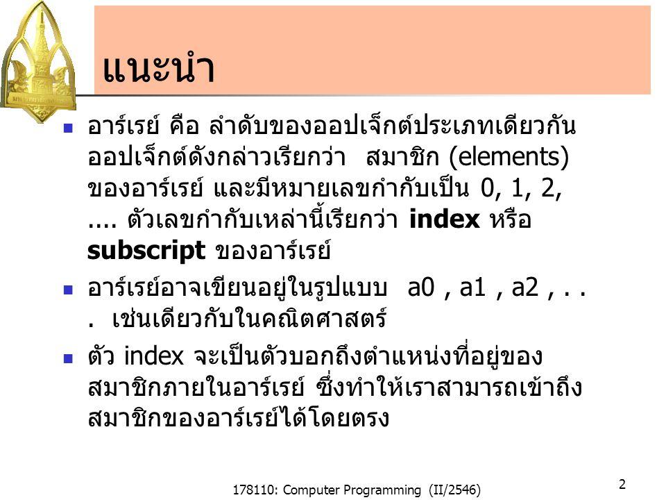 178110: Computer Programming (II/2546) 2 แนะนำ อาร์เรย์ คือ ลำดับของออปเจ็กต์ประเภทเดียวกัน ออปเจ็กต์ดังกล่าวเรียกว่า สมาชิก (elements) ของอาร์เรย์ และมีหมายเลขกำกับเป็น 0, 1, 2,....