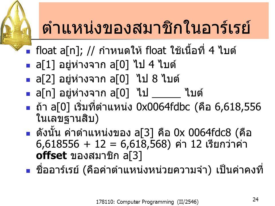 178110: Computer Programming (II/2546) 24 ตำแหน่งของสมาชิกในอาร์เรย์ float a[n]; // กำหนดให้ float ใช้เนื้อที่ 4 ไบต์ a[1] อยู่ห่างจาก a[0] ไป 4 ไบต์ a[2] อยู่ห่างจาก a[0] ไป 8 ไบต์ a[n] อยู่ห่างจาก a[0] ไป _____ ไบต์ ถ้า a[0] เริ่มที่ตำแหน่ง 0x0064fdbc (คือ 6,618,556 ในเลขฐานสิบ) ดังนั้น ค่าตำแหน่งของ a[3] คือ 0x 0064fdc8 (คือ 6,618556 + 12 = 6,618,568) ค่า 12 เรียกว่าค่า offset ของสมาชิก a[3] ชื่ออาร์เรย์ (คือค่าตำแหน่งหน่วยความจำ) เป็นค่าคงที่