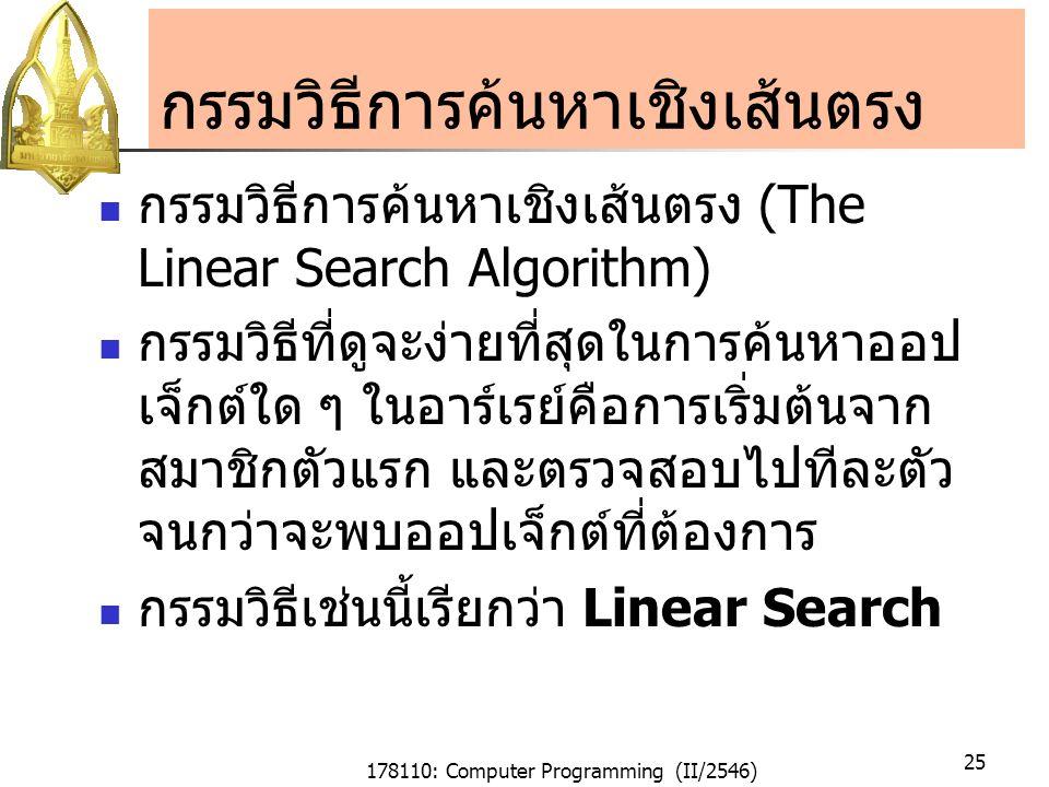 178110: Computer Programming (II/2546) 25 กรรมวิธีการค้นหาเชิงเส้นตรง กรรมวิธีการค้นหาเชิงเส้นตรง (The Linear Search Algorithm) กรรมวิธีที่ดูจะง่ายที่สุดในการค้นหาออป เจ็กต์ใด ๆ ในอาร์เรย์คือการเริ่มต้นจาก สมาชิกตัวแรก และตรวจสอบไปทีละตัว จนกว่าจะพบออปเจ็กต์ที่ต้องการ กรรมวิธีเช่นนี้เรียกว่า Linear Search