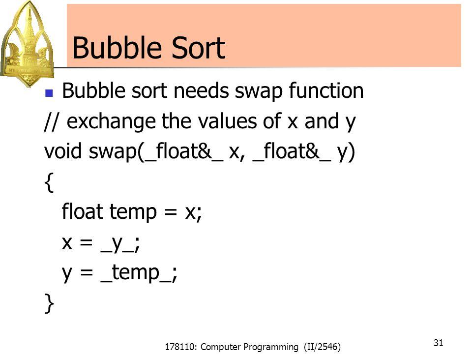 178110: Computer Programming (II/2546) 31 Bubble Sort Bubble sort needs swap function // exchange the values of x and y void swap(_float&_ x, _float&_