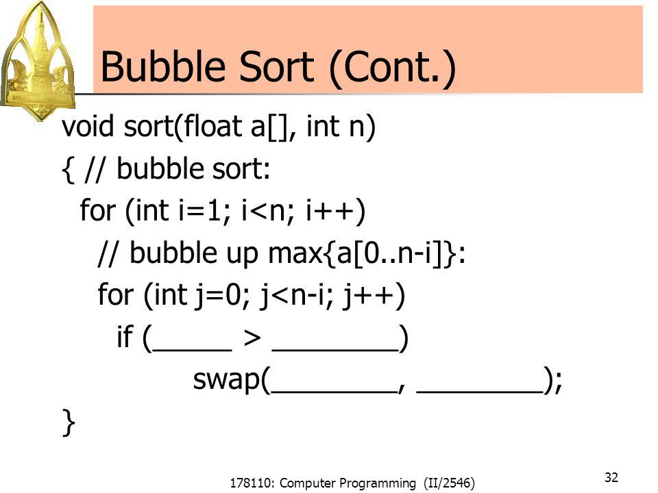 178110: Computer Programming (II/2546) 32 Bubble Sort (Cont.) void sort(float a[], int n) { // bubble sort: for (int i=1; i<n; i++) // bubble up max{a