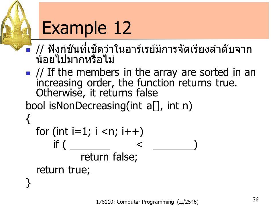 178110: Computer Programming (II/2546) 36 Example 12 // ฟังก์ชันที่เช็ดว่าในอาร์เรย์มีการจัดเรียงลำดับจาก น้อยไปมากหรือไม่ // If the members in the array are sorted in an increasing order, the function returns true.