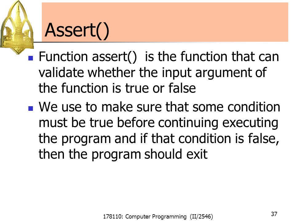 178110: Computer Programming (II/2546) 37 Assert() Function assert() is the function that can validate whether the input argument of the function is t
