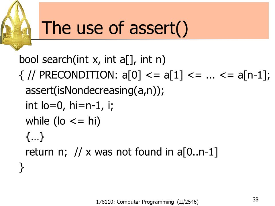 178110: Computer Programming (II/2546) 38 The use of assert() bool search(int x, int a[], int n) { // PRECONDITION: a[0] <= a[1] <=...