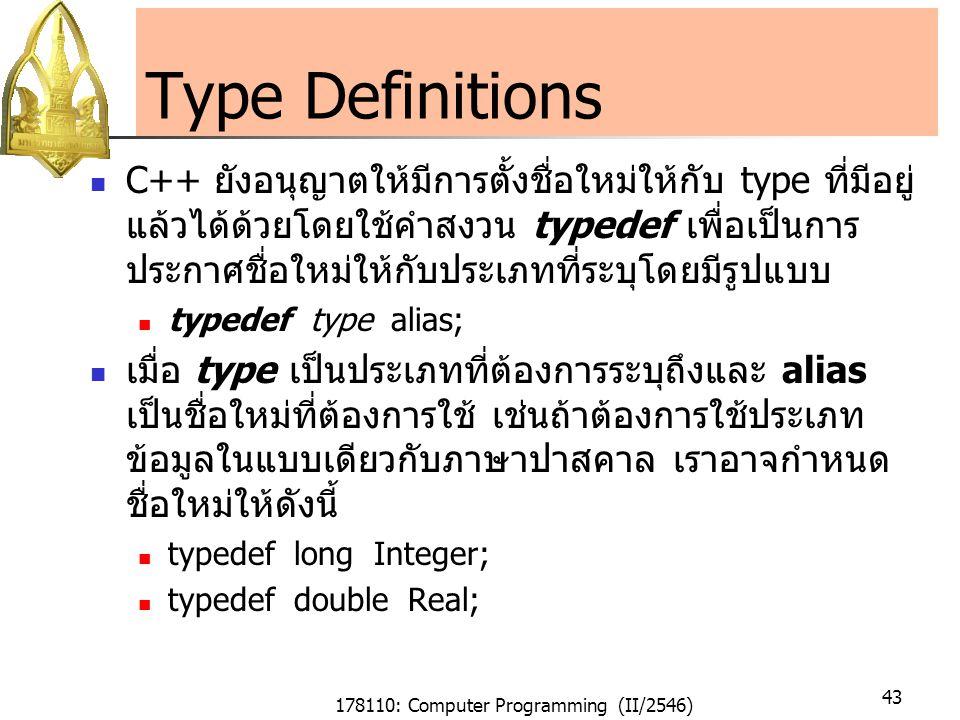 178110: Computer Programming (II/2546) 43 Type Definitions C++ ยังอนุญาตให้มีการตั้งชื่อใหม่ให้กับ type ที่มีอยู่ แล้วได้ด้วยโดยใช้คำสงวน typedef เพื่อเป็นการ ประกาศชื่อใหม่ให้กับประเภทที่ระบุโดยมีรูปแบบ typedef type alias; เมื่อ type เป็นประเภทที่ต้องการระบุถึงและ alias เป็นชื่อใหม่ที่ต้องการใช้ เช่นถ้าต้องการใช้ประเภท ข้อมูลในแบบเดียวกับภาษาปาสคาล เราอาจกำหนด ชื่อใหม่ให้ดังนี้ typedef long Integer; typedef double Real;