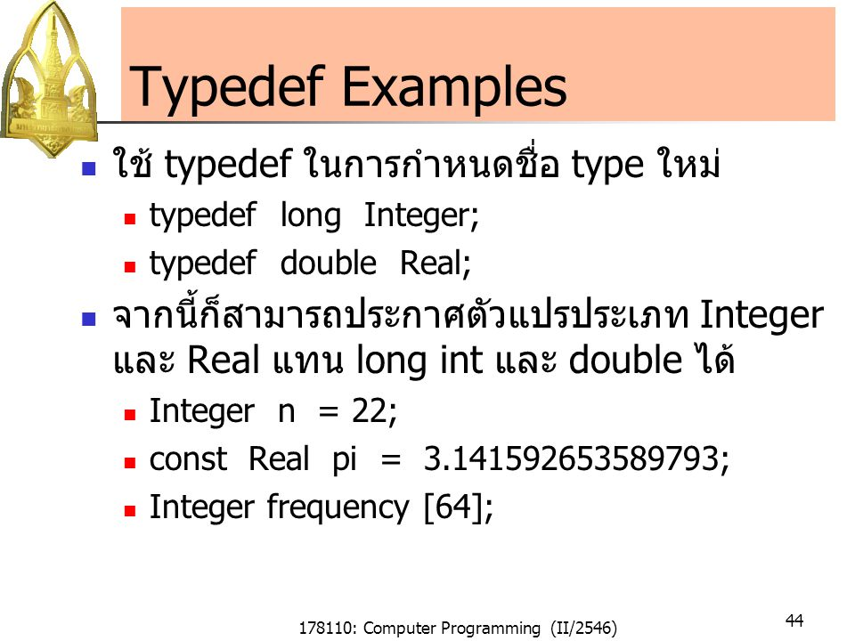 178110: Computer Programming (II/2546) 44 Typedef Examples ใช้ typedef ในการกำหนดชื่อ type ใหม่ typedef long Integer; typedef double Real; จากนี้ก็สามารถประกาศตัวแปรประเภท Integer และ Real แทน long int และ double ได้ Integer n = 22; const Real pi = 3.141592653589793; Integer frequency [64];
