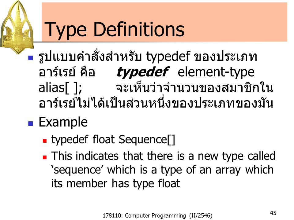 178110: Computer Programming (II/2546) 45 Type Definitions รูปแบบคำสั่งสำหรับ typedef ของประเภท อาร์เรย์ คือtypedef element-type alias[ ]; จะเห็นว่าจำนวนของสมาชิกใน อาร์เรย์ไม่ได้เป็นส่วนหนึ่งของประเภทของมัน Example typedef float Sequence[] This indicates that there is a new type called 'sequence' which is a type of an array which its member has type float