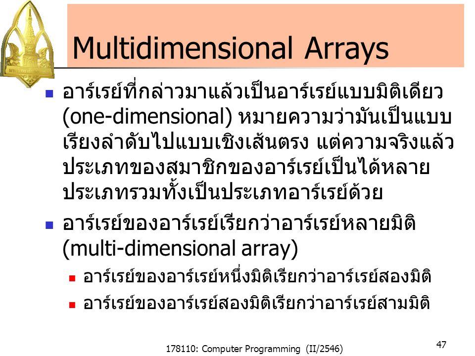178110: Computer Programming (II/2546) 47 Multidimensional Arrays อาร์เรย์ที่กล่าวมาแล้วเป็นอาร์เรย์แบบมิติเดียว (one-dimensional) หมายความว่ามันเป็นแบบ เรียงลำดับไปแบบเชิงเส้นตรง แต่ความจริงแล้ว ประเภทของสมาชิกของอาร์เรย์เป็นได้หลาย ประเภทรวมทั้งเป็นประเภทอาร์เรย์ด้วย อาร์เรย์ของอาร์เรย์เรียกว่าอาร์เรย์หลายมิติ (multi-dimensional array) อาร์เรย์ของอาร์เรย์หนึ่งมิติเรียกว่าอาร์เรย์สองมิติ อาร์เรย์ของอาร์เรย์สองมิติเรียกว่าอาร์เรย์สามมิติ