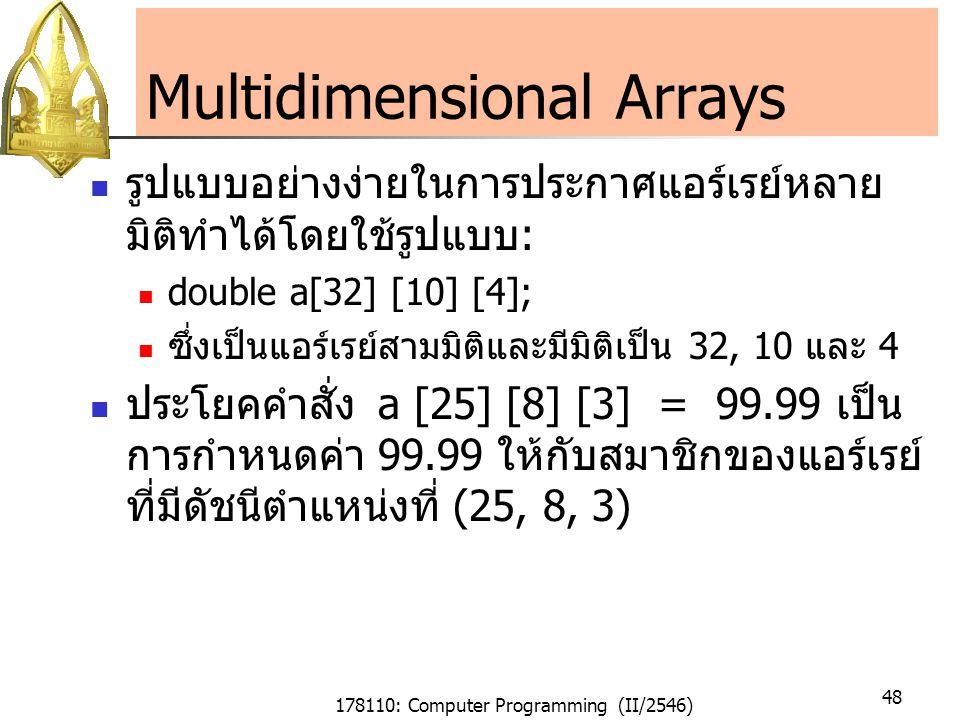 178110: Computer Programming (II/2546) 48 Multidimensional Arrays รูปแบบอย่างง่ายในการประกาศแอร์เรย์หลาย มิติทำได้โดยใช้รูปแบบ: double a[32] [10] [4]; ซึ่งเป็นแอร์เรย์สามมิติและมีมิติเป็น 32, 10 และ 4 ประโยคคำสั่งa [25] [8] [3] = 99.99 เป็น การกำหนดค่า 99.99 ให้กับสมาชิกของแอร์เรย์ ที่มีดัชนีตำแหน่งที่ (25, 8, 3)