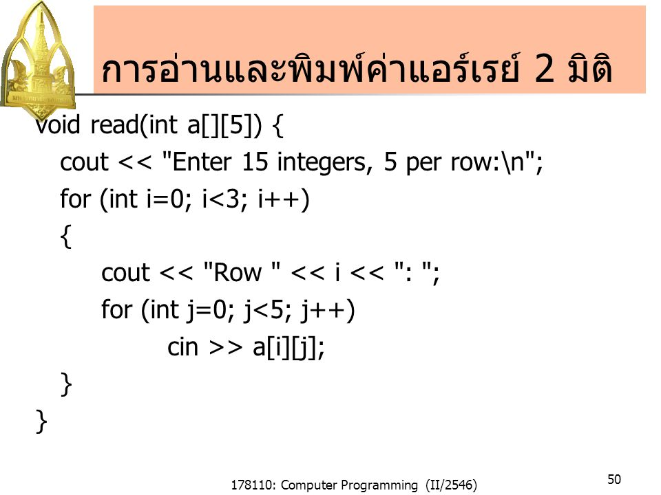 178110: Computer Programming (II/2546) 50 การอ่านและพิมพ์ค่าแอร์เรย์ 2 มิติ void read(int a[][5]) { cout << Enter 15 integers, 5 per row:\n ; for (int i=0; i<3; i++) { cout << Row << i << : ; for (int j=0; j<5; j++) cin >> a[i][j]; }