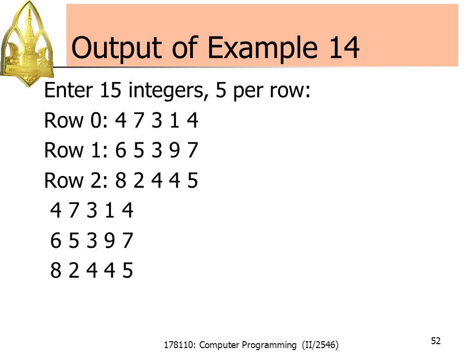 178110: Computer Programming (II/2546) 52 Output of Example 14 Enter 15 integers, 5 per row: Row 0: Row 1: Row 2: