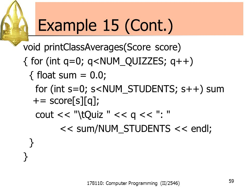 178110: Computer Programming (II/2546) 59 Example 15 (Cont.) void printClassAverages(Score score) { for (int q=0; q<NUM_QUIZZES; q++) { float sum = 0.0; for (int s=0; s<NUM_STUDENTS; s++) sum += score[s][q]; cout << \tQuiz << q << : << sum/NUM_STUDENTS << endl; }