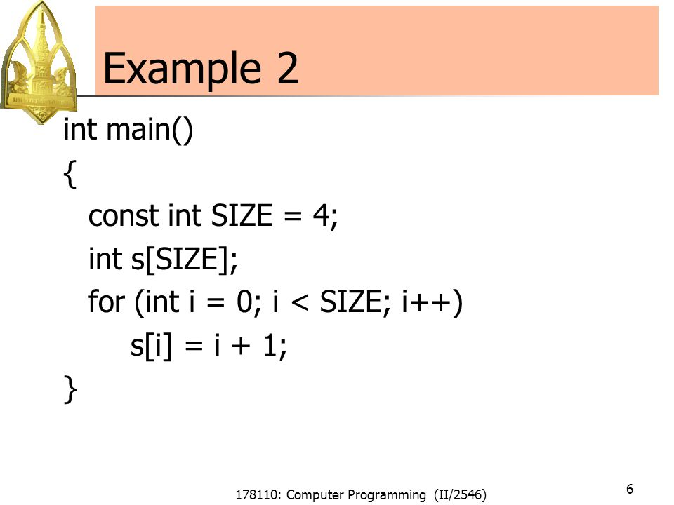 178110: Computer Programming (II/2546) 17 Example 6 Output a[0] = 33.3 a[1] = 44.4 a[2] = 55.5 a[3] = 66.6 a[4] = 1.74477e-39 a[5] = 6.01484e-39 a[6] = 1.4013e-45