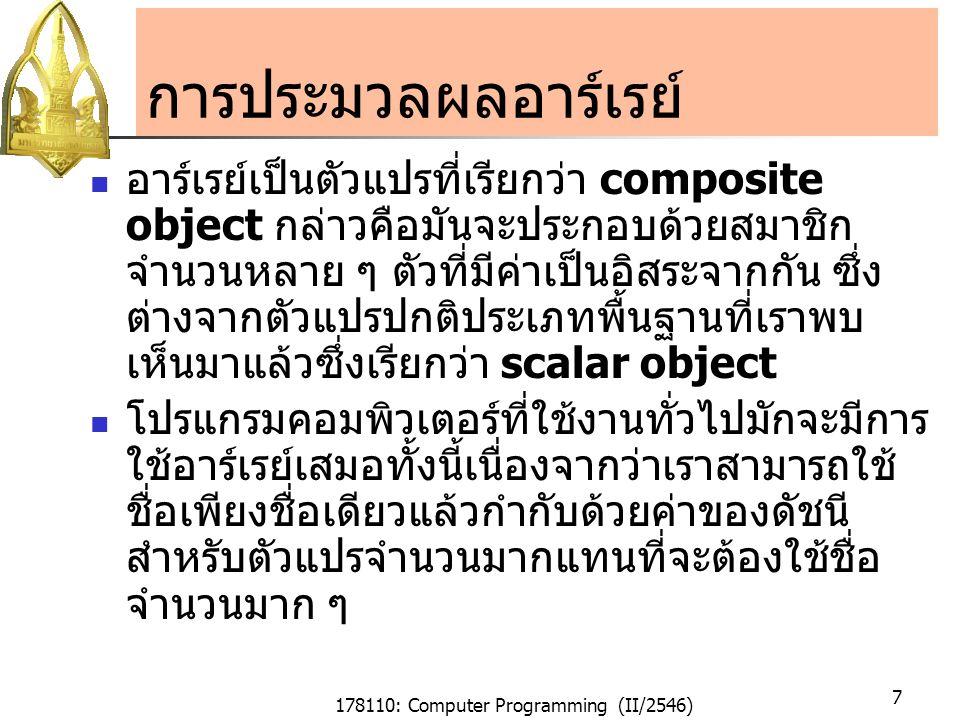 178110: Computer Programming (II/2546) 28 กรรมวิธีการจัดเรียงแบบ Bubble กรรมวิธีการจัดเรียงแบบ Bubble (The Bubble Sort Algorithm) เราสามารถใช้กรรมวิธีการค้นหาที่มี ประสิทธิภาพมากกว่าการค้นหาด้วยการใช้การ ค้นหาเชิงเส้นตรง โดยการจัดเรียงข้อมูลใน อาร์เรย์ก่อน การทำงานของ Bubble Sort จะมีการ เปรียบเทียบค่าของคู่ของข้อมูลที่อยู่ติดกันและ ทำการสลับให้ข้อมูลที่มีค่ามากกว่าไปอยู่ ทางด้านขวา(ในกรณีที่เรียงจากน้อยไปหามาก)