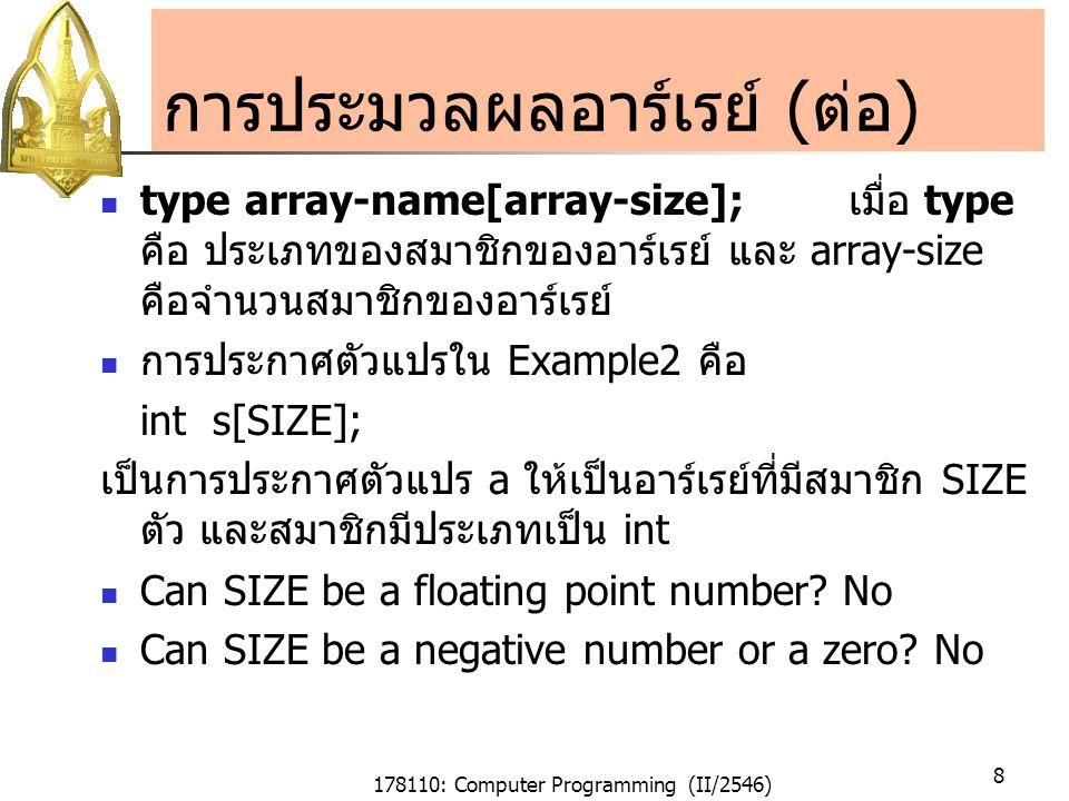 178110: Computer Programming (II/2546) 9 การกำหนดค่าเริ่มต้นให้อาร์เรย์ การกำหนดค่าเริ่มแรกให้อาร์เรย์สามารถทำได้โดยการ ใช้ initializer list เพียงตัวเดียวได้ ดังเช่น float a[] = { 22.2, 44.4, 66.6, 88.8 };หรือ float a[4] = { 22.2, 44.4, 66.6, 88.8 }; ค่าภายในลิสต์จะถูกกำหนดค่าให้กับสมาชิกของ อาร์เรย์เรียงลำดับกันไปโดยค่าแรกจะถูกกำหนดให้แก่ สมาชิกหมายเลขลำดับที่ 0 และต่อ ๆ ไป ขนาดของอาร์เรย์จะถูกกำหนดให้เท่ากับจำนวนค่าใน ลิสต์โดยอัตโนมัติ ดังนั้นจากข้างบนจึงเป็นการประกาศให้ a เป็นอาร์เรย์ ขนาดทีมีกี่สมาชิก