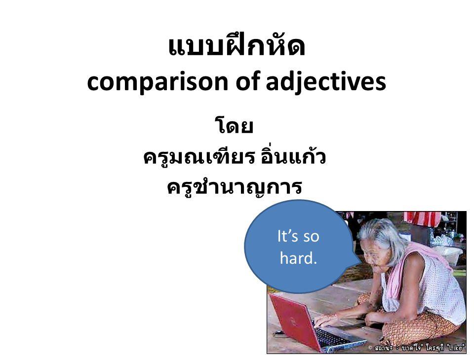 แบบฝึกหัด comparison of adjectives โดย ครูมณเฑียร อิ่นแก้ว ครูชำนาญการ It's so hard.