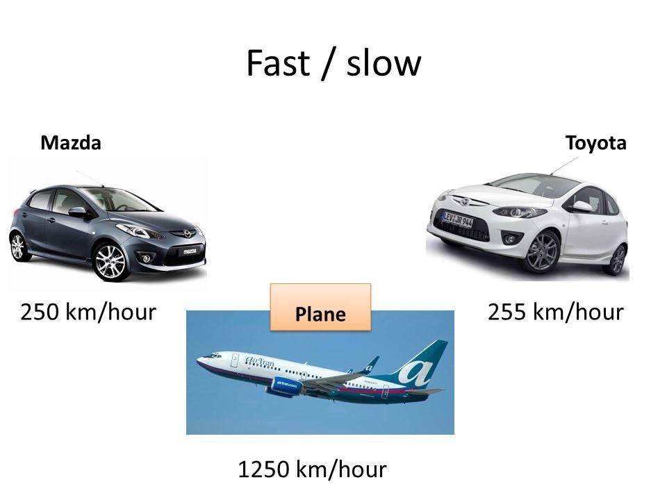 Fast / slow MazdaToyota 250 km/hour255 km/hour 1250 km/hour Plane
