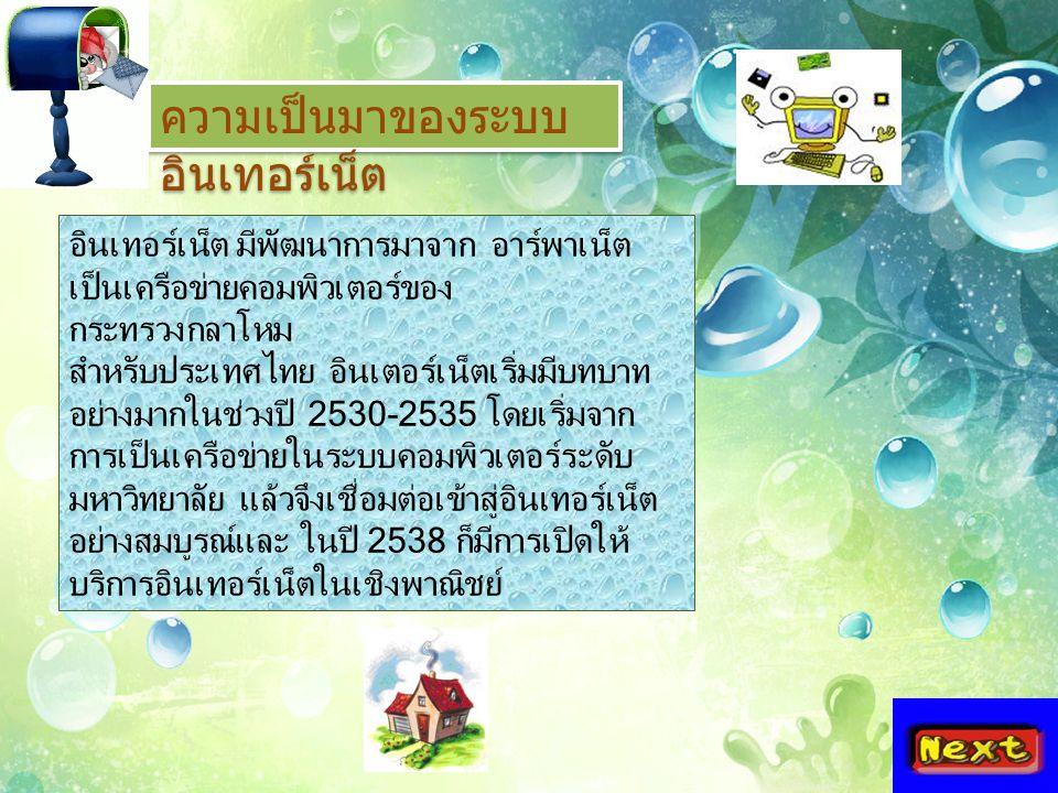 ความเป็นมาของระบบ อินเทอร์เน็ต อินเทอร์เน็ต มีพัฒนาการมาจาก อาร์พาเน็ต เป็นเครือข่ายคอมพิวเตอร์ของ กระทรวงกลาโหม สำหรับประเทศไทย อินเตอร์เน็ตเริ่มมีบทบาท อย่างมากในช่วงปี 2530-2535 โดยเริ่มจาก การเป็นเครือข่ายในระบบคอมพิวเตอร์ระดับ มหาวิทยาลัย แล้วจึงเชื่อมต่อเข้าสู่อินเทอร์เน็ต อย่างสมบูรณ์และ ในปี 2538 ก็มีการเปิดให้ บริการอินเทอร์เน็ตในเชิงพาณิชย์