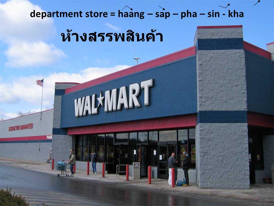 department store = haang – sap – pha – sin - kha ห้างสรรพสินค้า