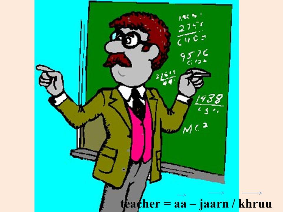 teacher = aa – jaarn / khruu