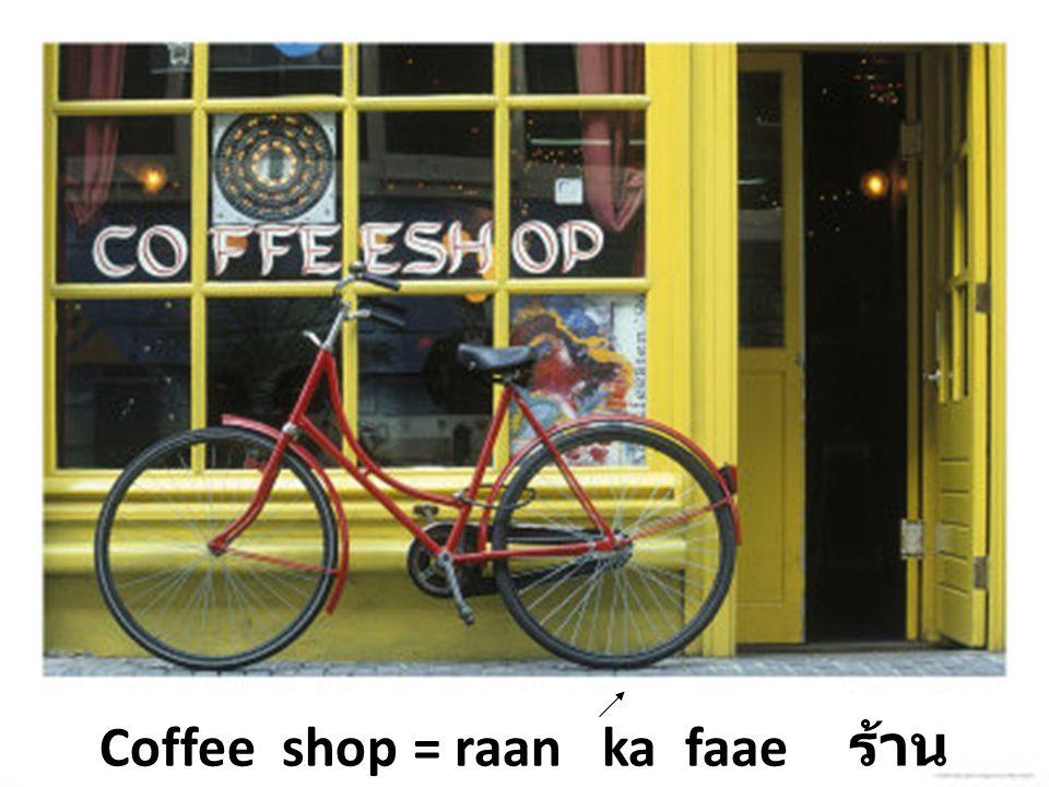 Coffee shop = raan ka faae ร้าน กาแฟ